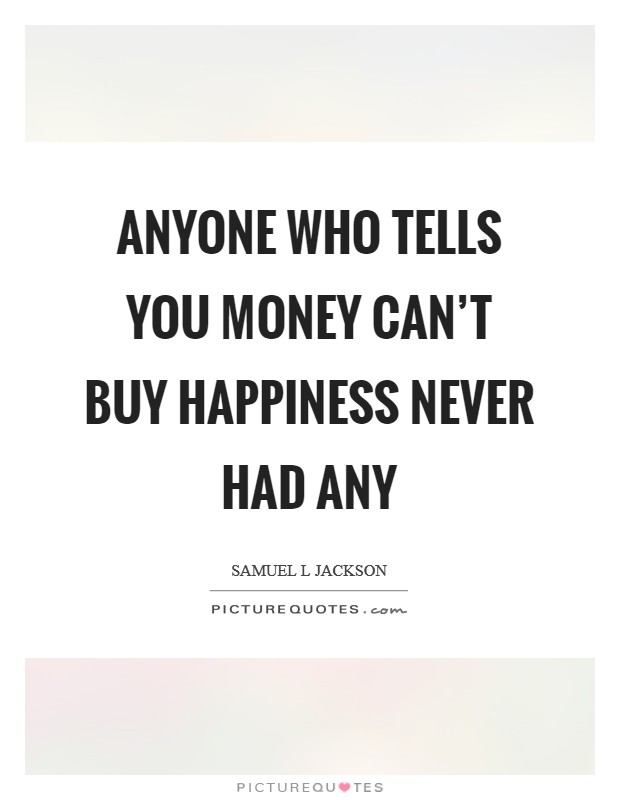 Anyone who tells you money can't buy happiness never had any Picture Quote #1