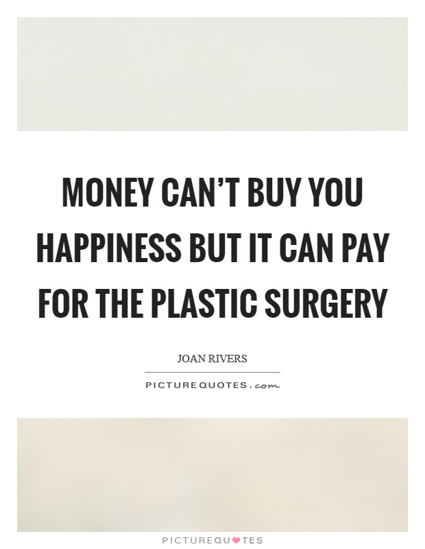 Money can't buy you happiness but it can pay for the plastic surgery Picture Quote #1