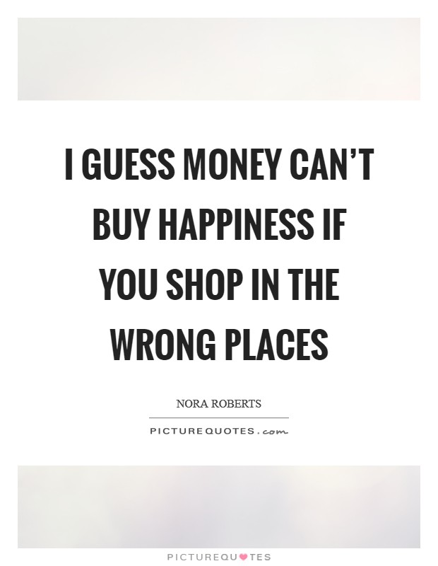 I guess money can't buy happiness if you shop in the wrong places Picture Quote #1