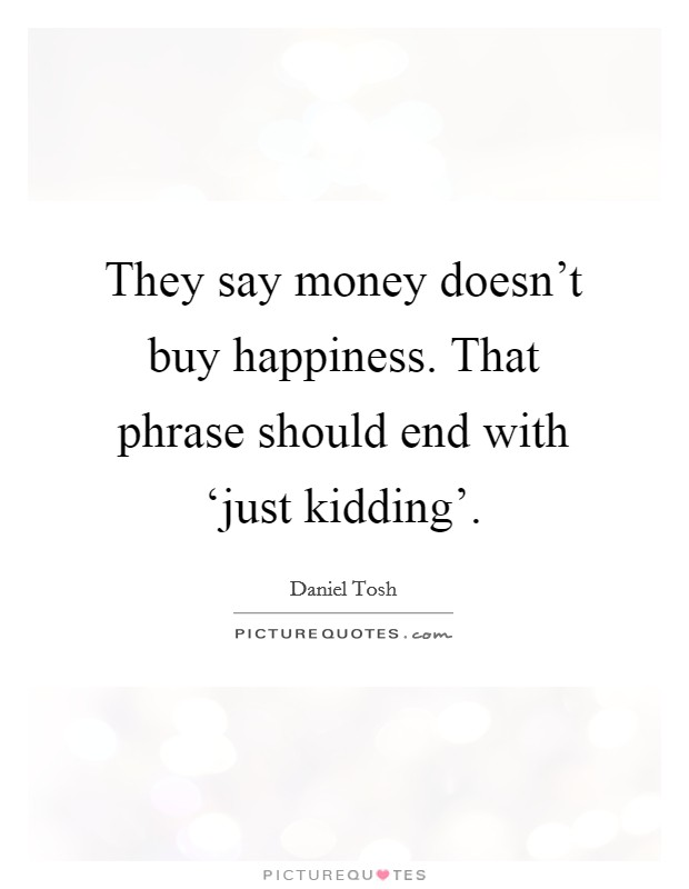 They say money doesn't buy happiness. That phrase should end with 'just kidding' Picture Quote #1