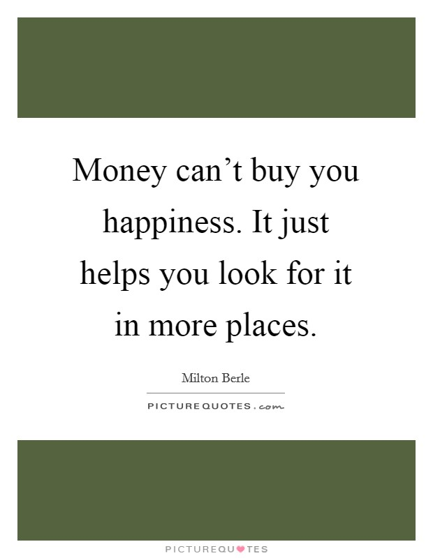 Money can't buy you happiness. It just helps you look for it in more places Picture Quote #1