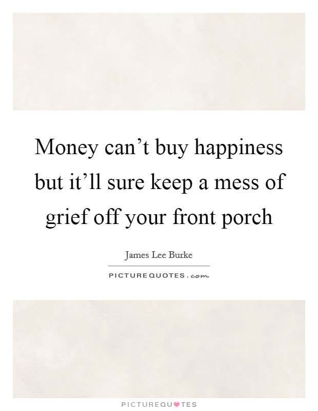 Money can't buy happiness but it'll sure keep a mess of grief off your front porch Picture Quote #1