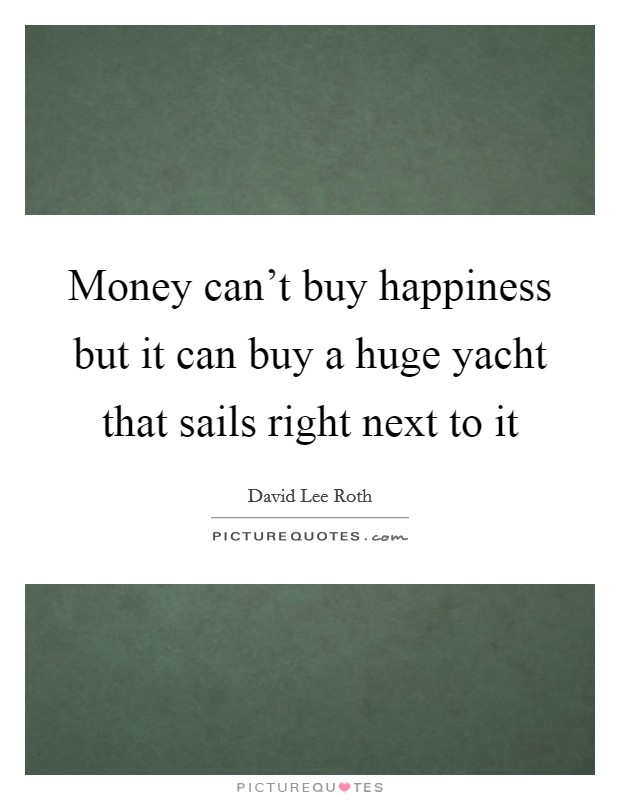 Money can't buy happiness but it can buy a huge yacht that sails right next to it Picture Quote #1