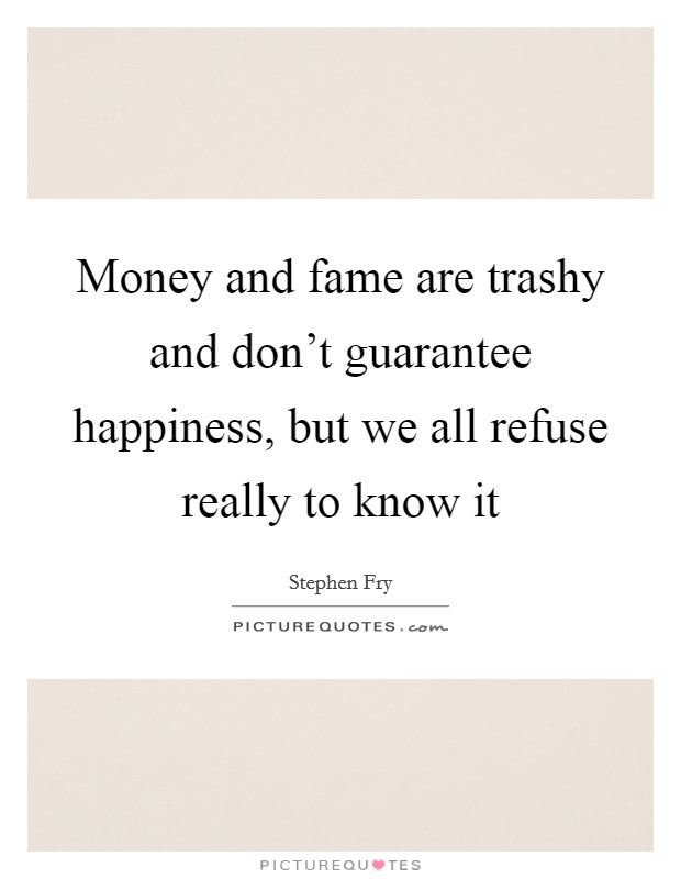 Money and fame are trashy and don't guarantee happiness, but we all refuse really to know it Picture Quote #1