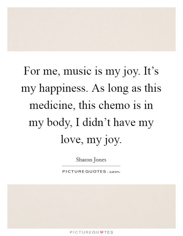 For me, music is my joy. It's my happiness. As long as this medicine, this chemo is in my body, I didn't have my love, my joy Picture Quote #1
