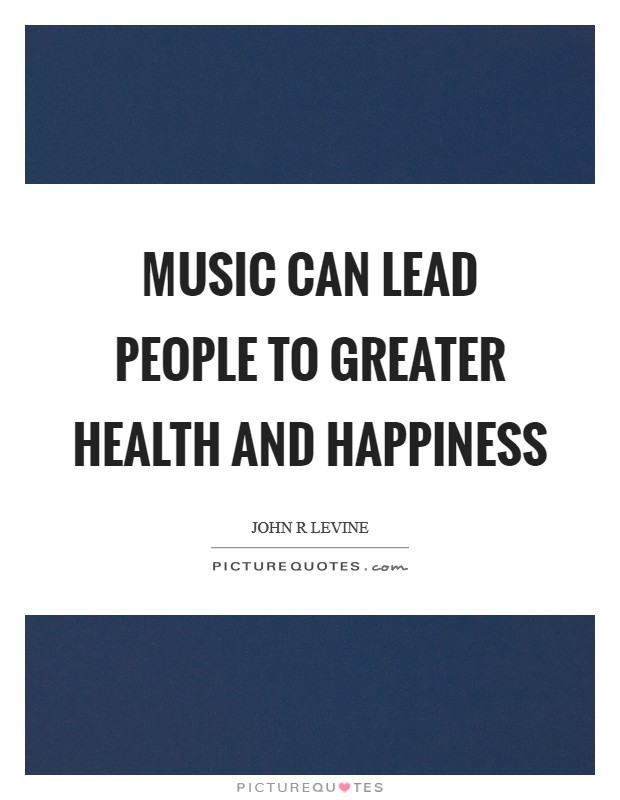 Music can lead people to greater health and happiness Picture Quote #1