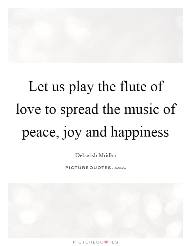 Let us play the flute of love to spread the music of peace, joy and happiness Picture Quote #1