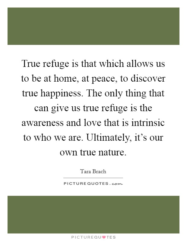 True refuge is that which allows us to be at home, at peace, to discover true happiness. The only thing that can give us true refuge is the awareness and love that is intrinsic to who we are. Ultimately, it's our own true nature Picture Quote #1