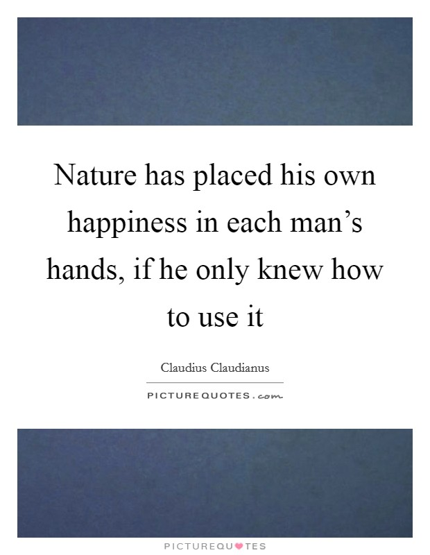 Nature has placed his own happiness in each man's hands, if he only knew how to use it Picture Quote #1