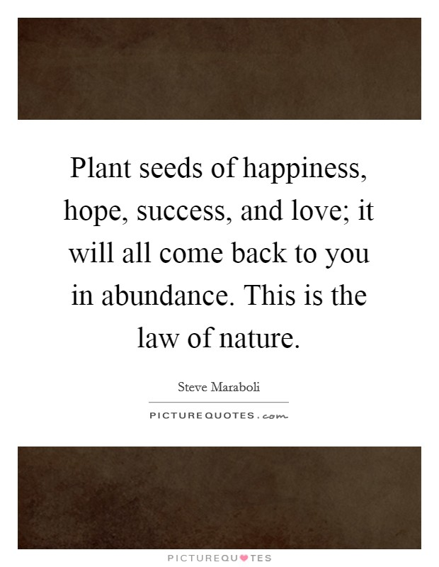 Plant seeds of happiness, hope, success, and love; it will all come back to you in abundance. This is the law of nature Picture Quote #1