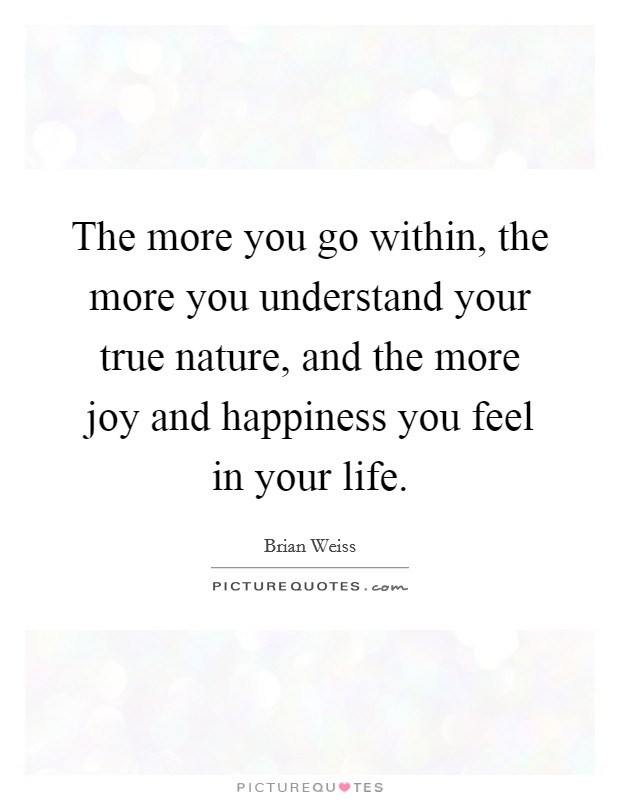 The more you go within, the more you understand your true nature, and the more joy and happiness you feel in your life. Picture Quote #1