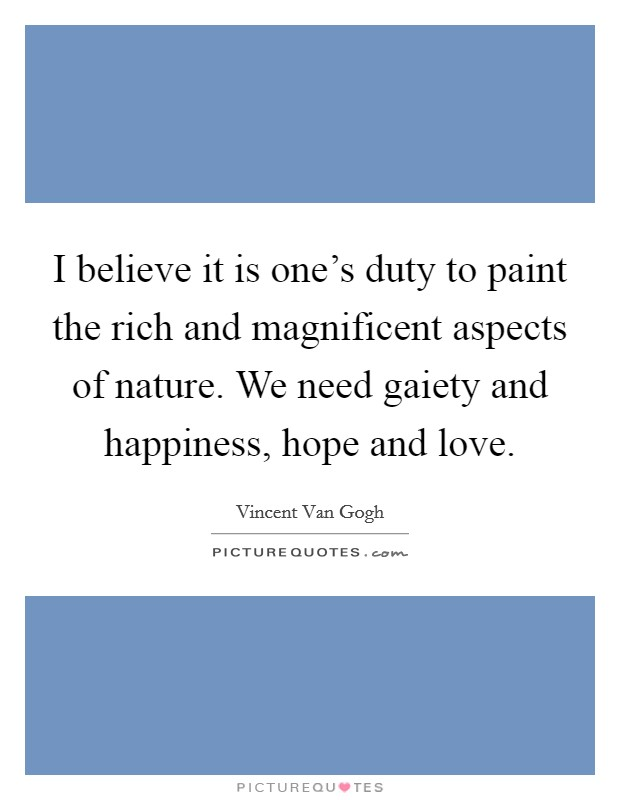 I believe it is one's duty to paint the rich and magnificent aspects of nature. We need gaiety and happiness, hope and love. Picture Quote #1