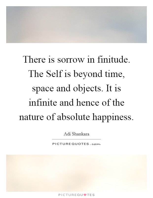 There is sorrow in finitude. The Self is beyond time, space and objects. It is infinite and hence of the nature of absolute happiness Picture Quote #1