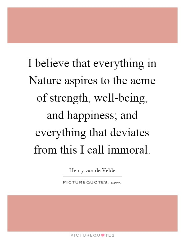 I believe that everything in Nature aspires to the acme of strength, well-being, and happiness; and everything that deviates from this I call immoral. Picture Quote #1