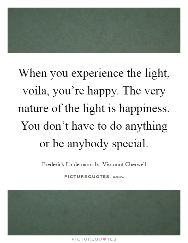 When you experience the light, voila, you're happy. The very nature of the light is happiness. You don't have to do anything or be anybody special Picture Quote #1