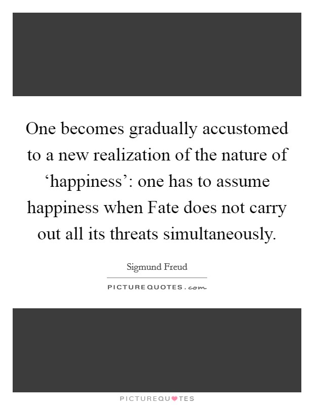 One becomes gradually accustomed to a new realization of the nature of 'happiness': one has to assume happiness when Fate does not carry out all its threats simultaneously Picture Quote #1