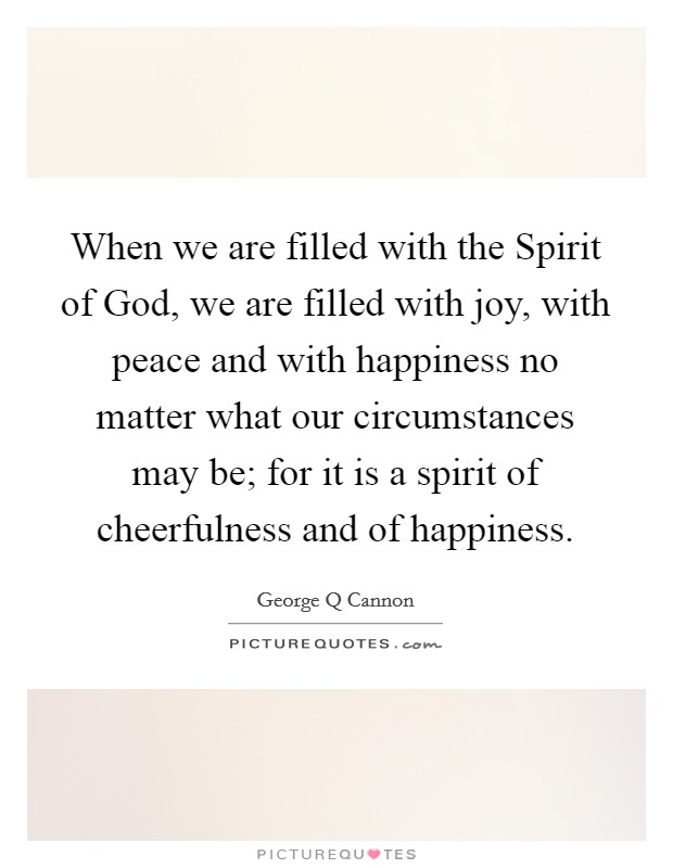 When we are filled with the Spirit of God, we are filled with joy, with peace and with happiness no matter what our circumstances may be; for it is a spirit of cheerfulness and of happiness Picture Quote #1