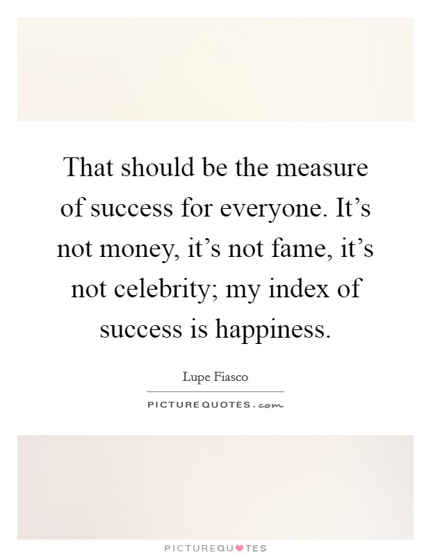 That should be the measure of success for everyone. It's not money, it's not fame, it's not celebrity; my index of success is happiness Picture Quote #1