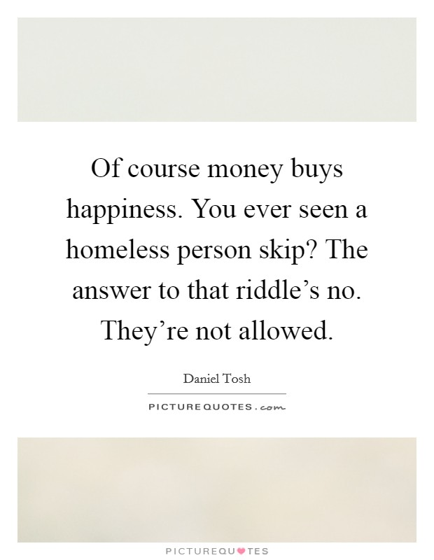Of course money buys happiness. You ever seen a homeless person skip? The answer to that riddle's no. They're not allowed Picture Quote #1