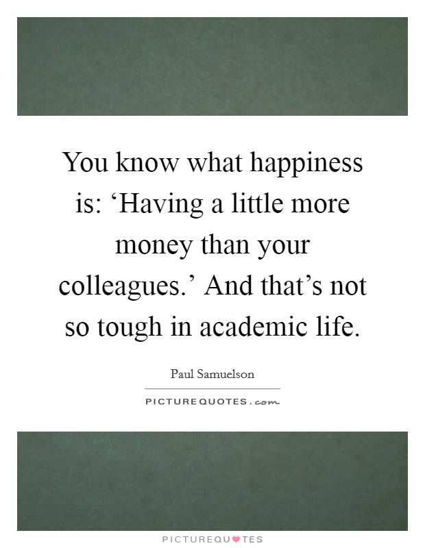 You know what happiness is: 'Having a little more money than your colleagues.' And that's not so tough in academic life Picture Quote #1