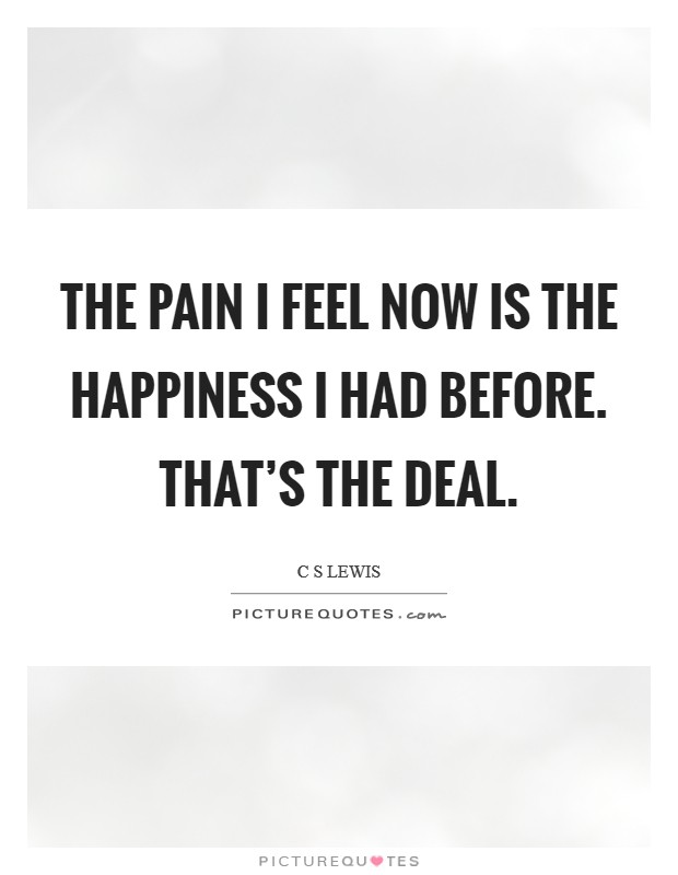 The pain I feel now is the happiness I had before. That's the deal Picture Quote #1