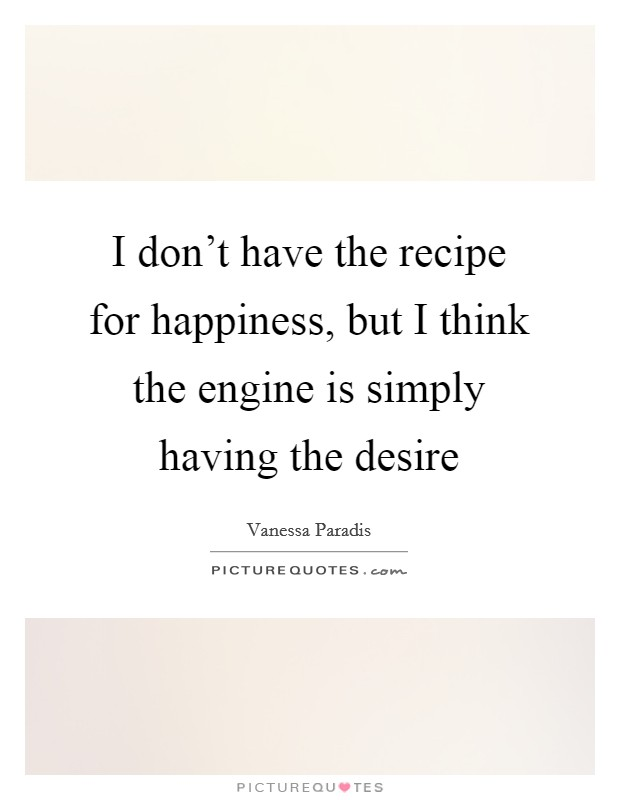 I don't have the recipe for happiness, but I think the engine is simply having the desire Picture Quote #1