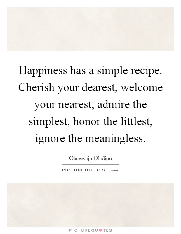 Happiness has a simple recipe. Cherish your dearest, welcome your nearest, admire the simplest, honor the littlest, ignore the meaningless Picture Quote #1