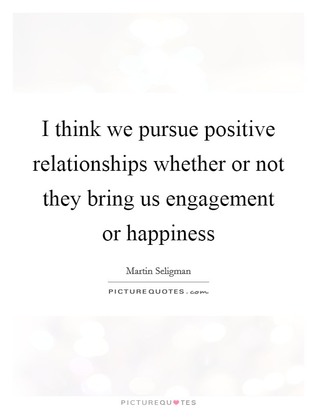 I think we pursue positive relationships whether or not they bring us engagement or happiness Picture Quote #1