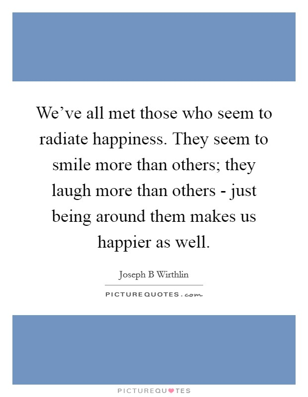 We've all met those who seem to radiate happiness. They seem to smile more than others; they laugh more than others - just being around them makes us happier as well Picture Quote #1