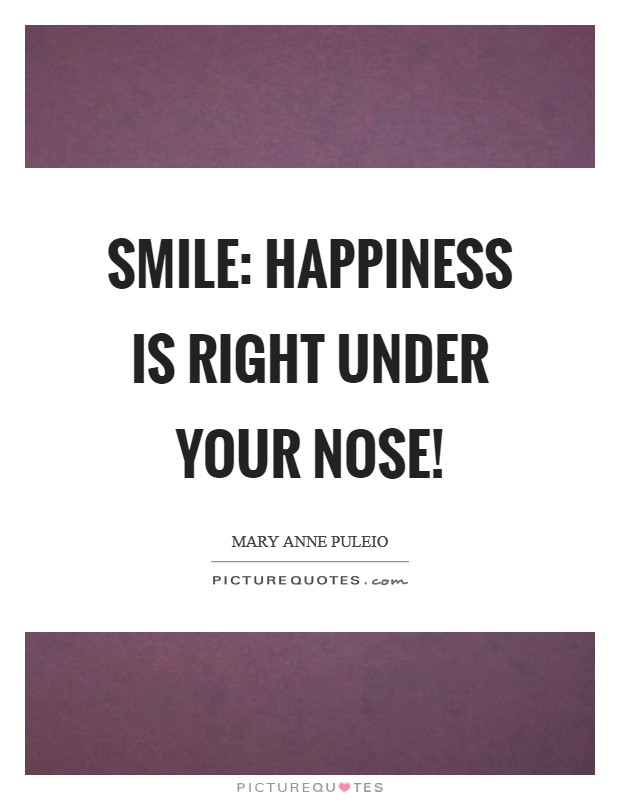 Smile: Happiness Is Right Under Your Nose! Picture Quote #1
