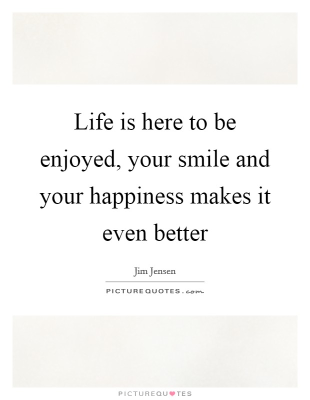Life is here to be enjoyed, your smile and your happiness makes it even better Picture Quote #1
