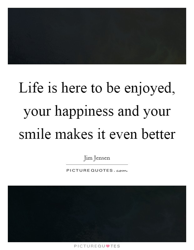 Life is here to be enjoyed, your happiness and your smile makes it even better Picture Quote #1
