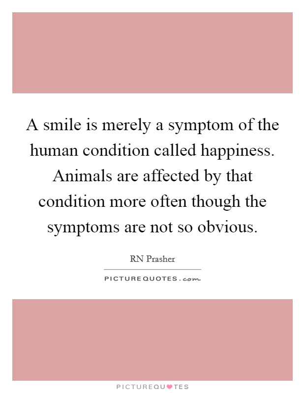 A smile is merely a symptom of the human condition called happiness. Animals are affected by that condition more often though the symptoms are not so obvious Picture Quote #1