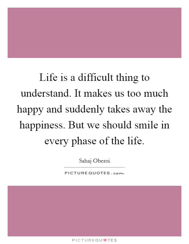 Life is a difficult thing to understand. It makes us too much happy and suddenly takes away the happiness. But we should smile in every phase of the life Picture Quote #1