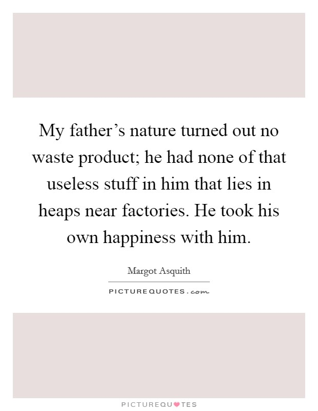 My father's nature turned out no waste product; he had none of that useless stuff in him that lies in heaps near factories. He took his own happiness with him Picture Quote #1