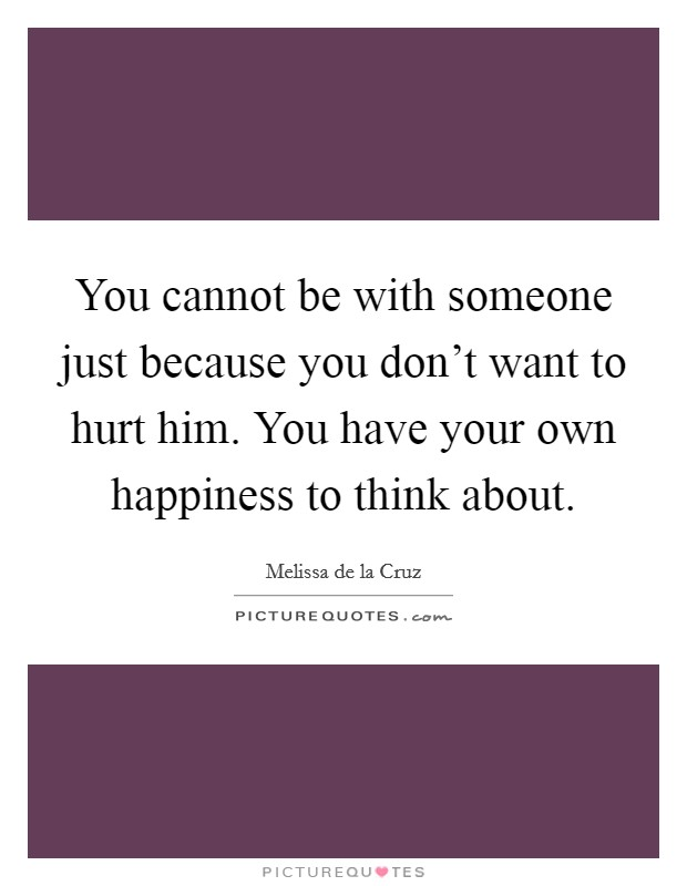 You cannot be with someone just because you don't want to hurt him. You have your own happiness to think about Picture Quote #1