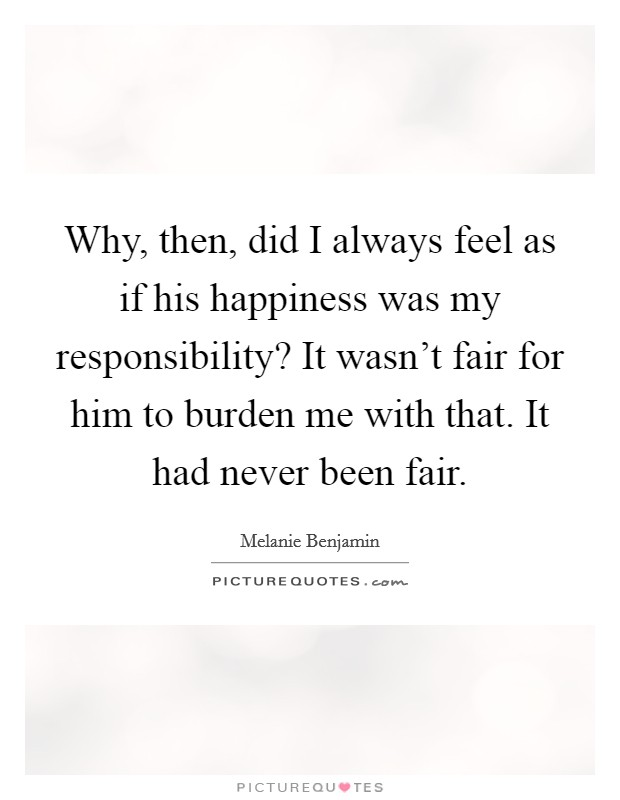 Why, then, did I always feel as if his happiness was my responsibility? It wasn't fair for him to burden me with that. It had never been fair Picture Quote #1