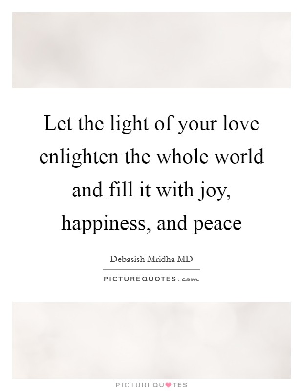 Let the light of your love enlighten the whole world and fill it with joy, happiness, and peace Picture Quote #1