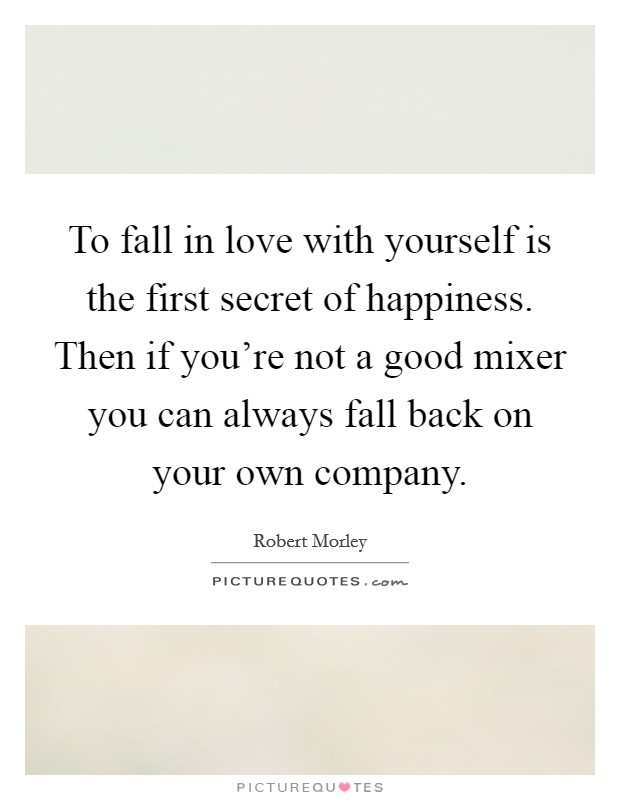 To fall in love with yourself is the first secret of happiness. Then if you're not a good mixer you can always fall back on your own company Picture Quote #1