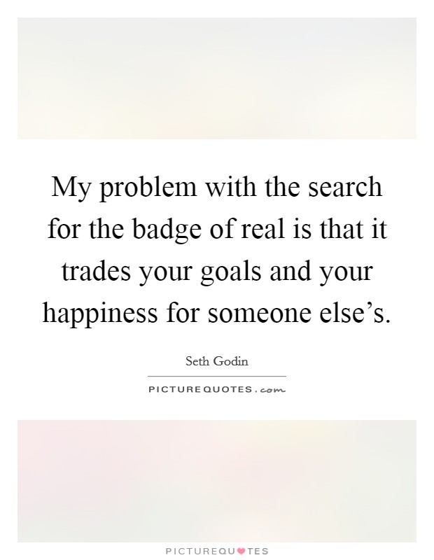 My problem with the search for the badge of real is that it trades your goals and your happiness for someone else's Picture Quote #1