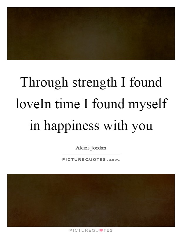 Through strength I found loveIn time I found myself in happiness with you Picture Quote #1