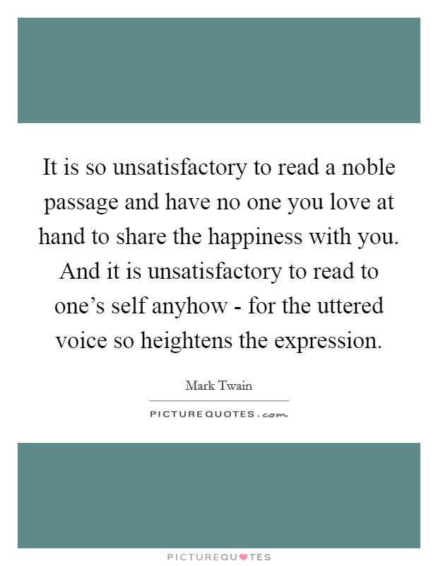 It is so unsatisfactory to read a noble passage and have no one you love at hand to share the happiness with you. And it is unsatisfactory to read to one's self anyhow - for the uttered voice so heightens the expression Picture Quote #1