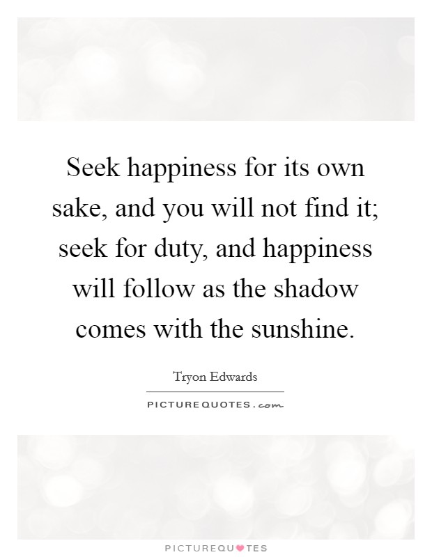 Seek happiness for its own sake, and you will not find it; seek for duty, and happiness will follow as the shadow comes with the sunshine Picture Quote #1