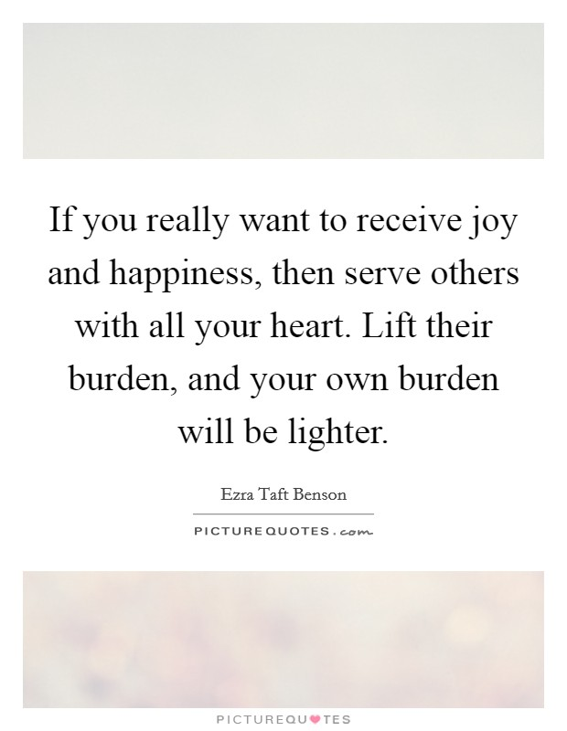 If you really want to receive joy and happiness, then serve others with all your heart. Lift their burden, and your own burden will be lighter Picture Quote #1