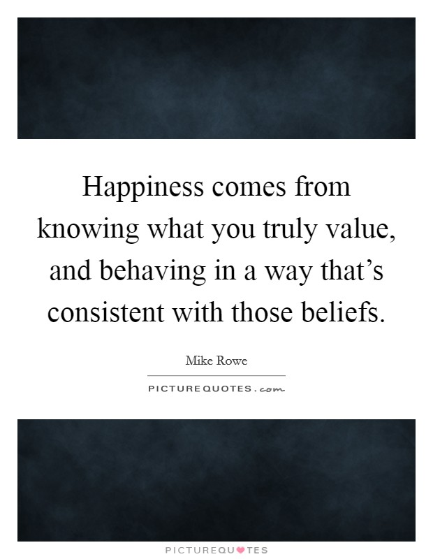 Happiness comes from knowing what you truly value, and behaving in a way that's consistent with those beliefs Picture Quote #1