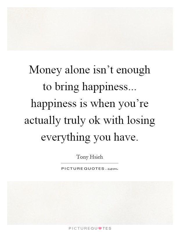 Money alone isn't enough to bring happiness... happiness is when you're actually truly ok with losing everything you have Picture Quote #1