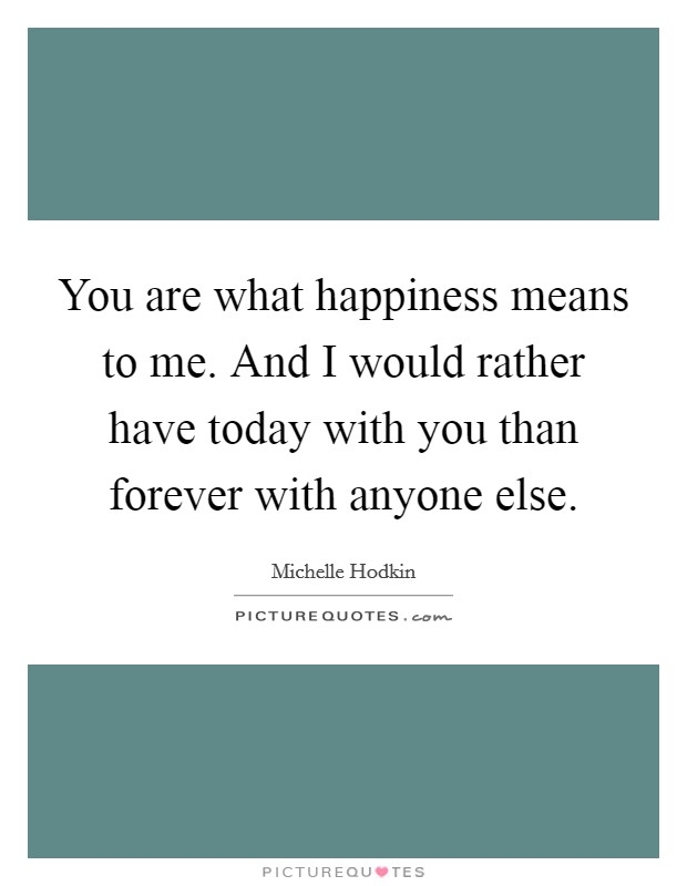 You are what happiness means to me. And I would rather have today with you than forever with anyone else Picture Quote #1