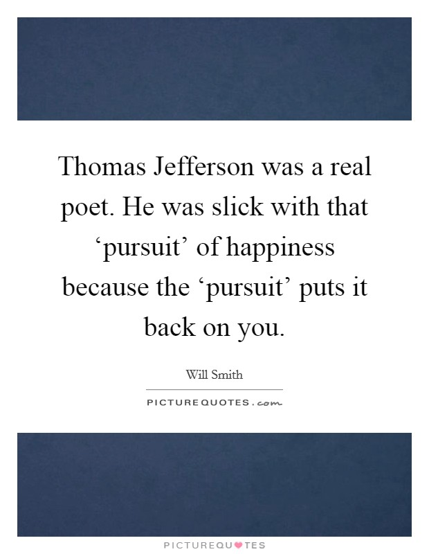 Thomas Jefferson was a real poet. He was slick with that 'pursuit' of happiness because the 'pursuit' puts it back on you Picture Quote #1
