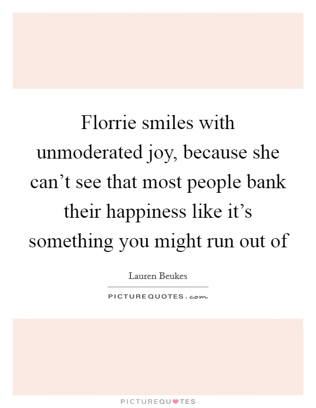 Florrie smiles with unmoderated joy, because she can't see that most people bank their happiness like it's something you might run out of Picture Quote #1