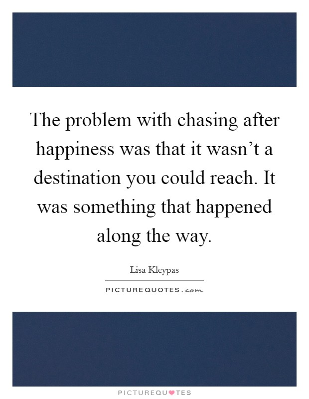 The problem with chasing after happiness was that it wasn't a destination you could reach. It was something that happened along the way Picture Quote #1